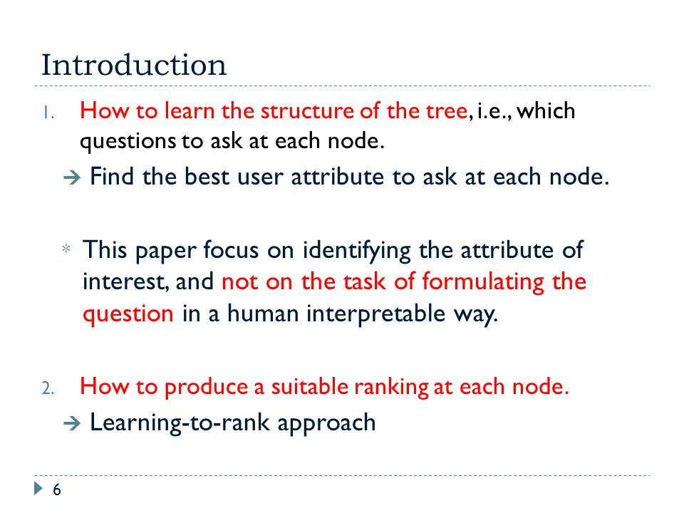 Introduction 6 1. How to learn the structure of the tree, i.e., which questions to ask at each node. Find the best user attribute to ask at each node.