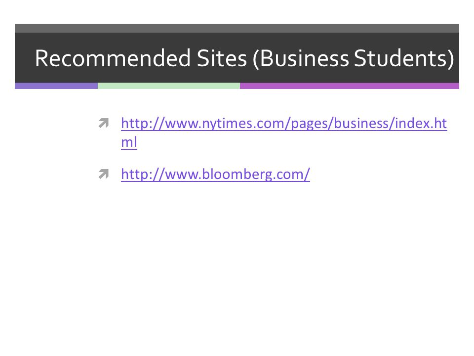 Recommended Sites (Business Students) http://www.nytimes.com/pages/business/index.ht ml http://www.nytimes.com/pages/business/index.ht ml http://www.b