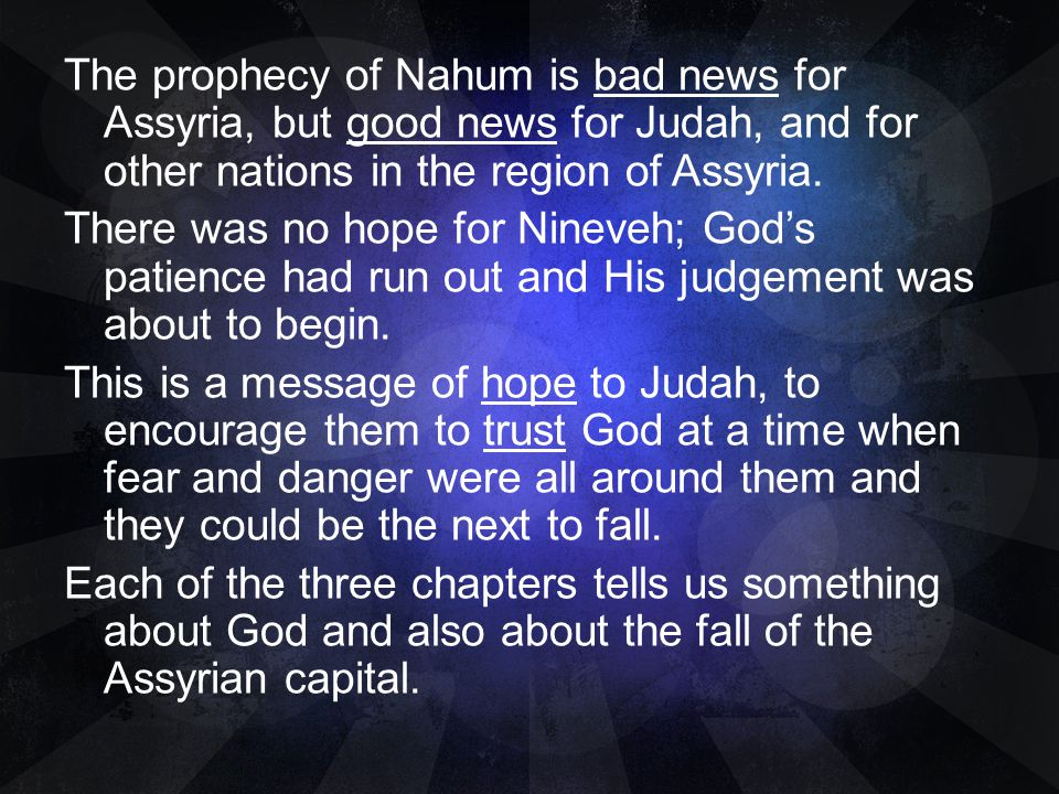 The prophecy of Nahum is bad news for Assyria, but good news for Judah, and for other nations in the region of Assyria. There was no hope for Nineveh;