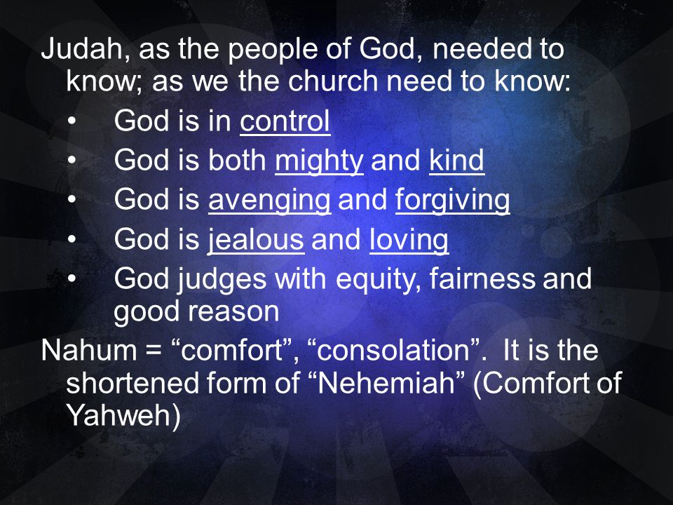 Judah, as the people of God, needed to know; as we the church need to know: God is in control God is both mighty and kind God is avenging and forgivin