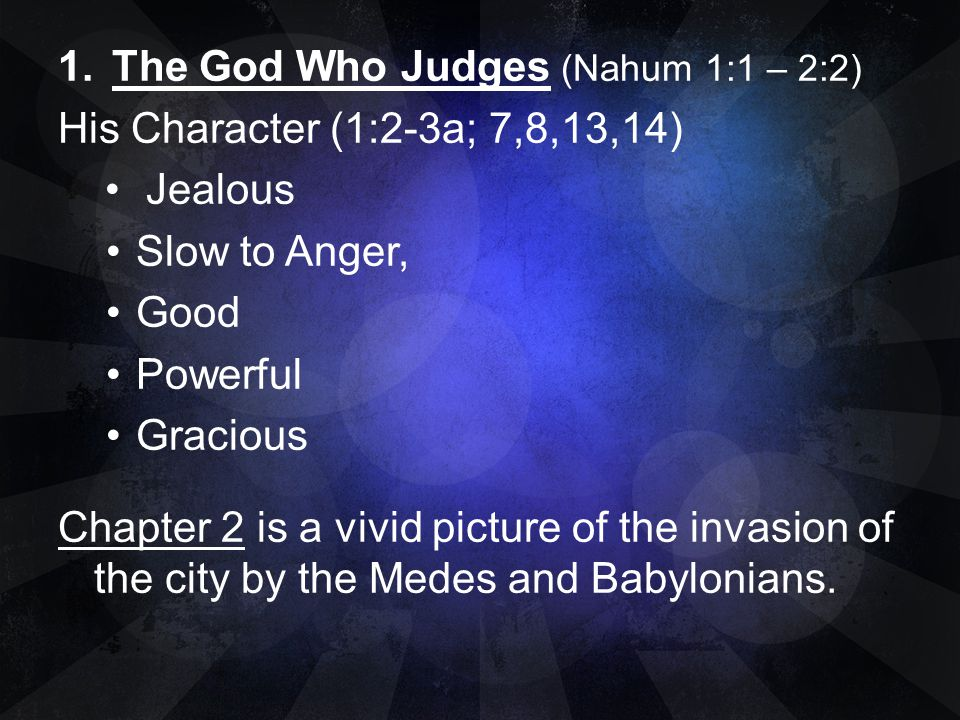1.The God Who Judges (Nahum 1:1 – 2:2) His Character (1:2-3a; 7,8,13,14) Jealous Slow to Anger, Good Powerful Gracious Chapter 2 is a vivid picture of