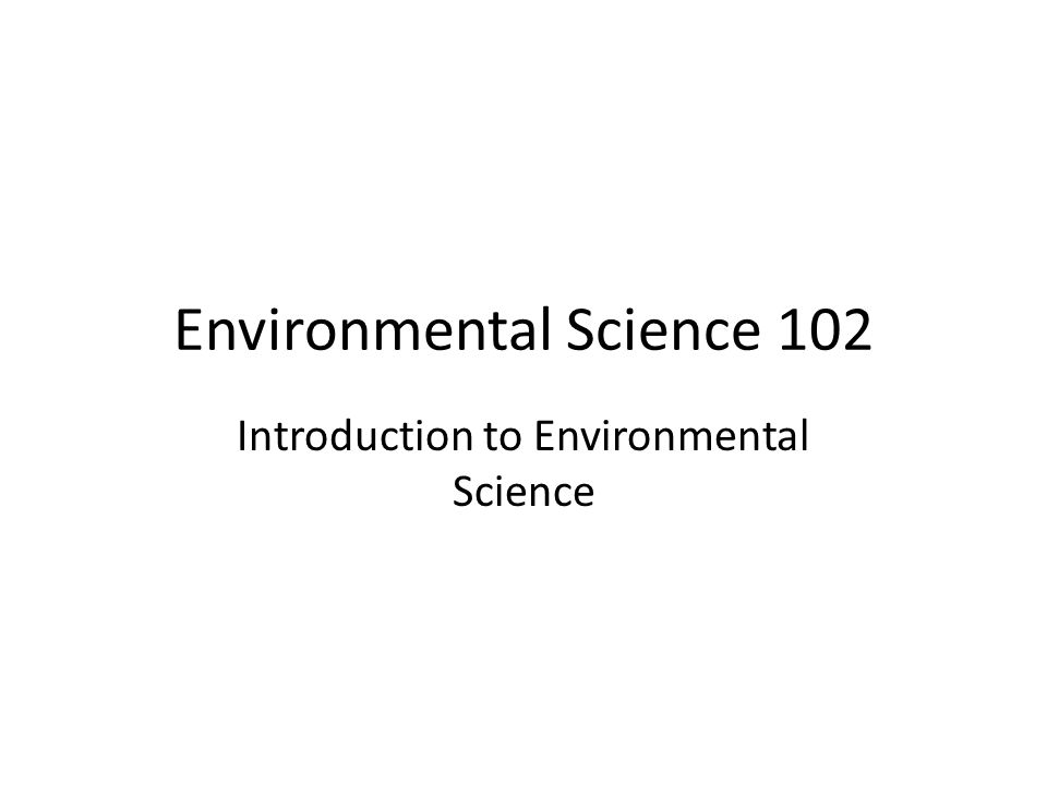 Environmental Science 102 Introduction to Environmental Science