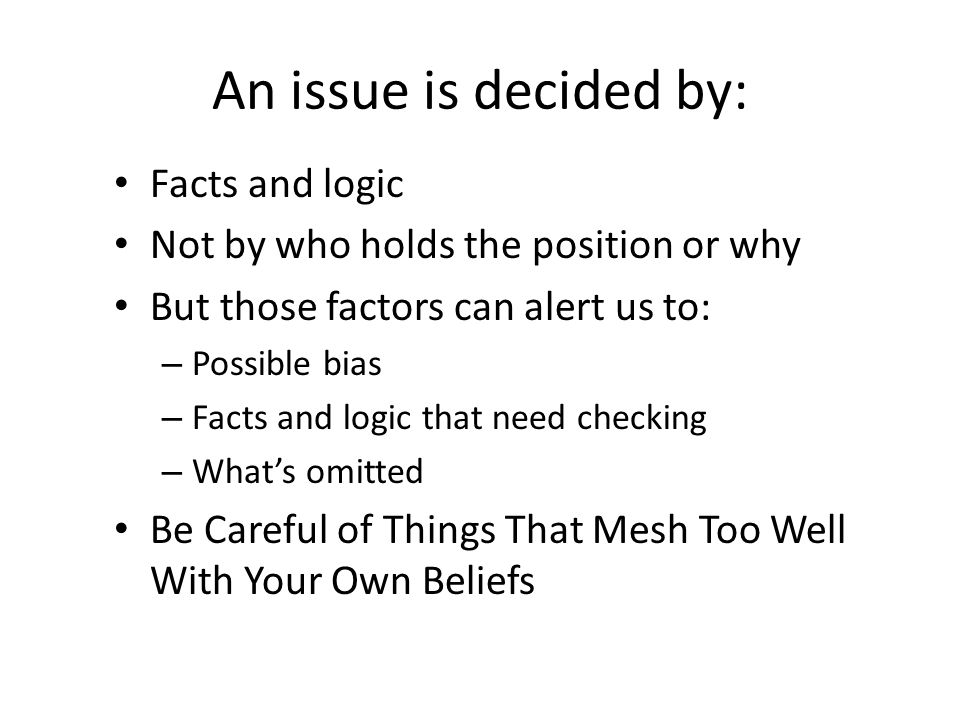 An issue is decided by: Facts and logic Not by who holds the position or why But those factors can alert us to: – Possible bias – Facts and logic that need checking – Whats omitted Be Careful of Things That Mesh Too Well With Your Own Beliefs