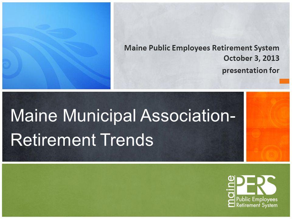Maine Public Employees Retirement System October 3, 2013 presentation for Maine Municipal Association- Retirement Trends