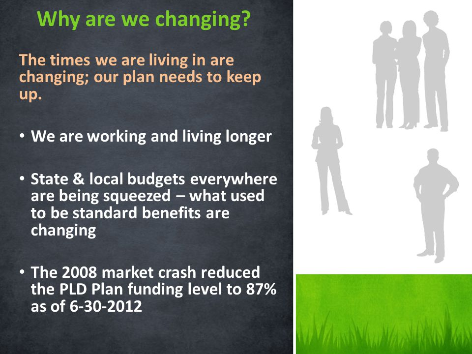 Why are we changing? The times we are living in are changing; our plan needs to keep up. We are working and living longer State & local budgets everyw