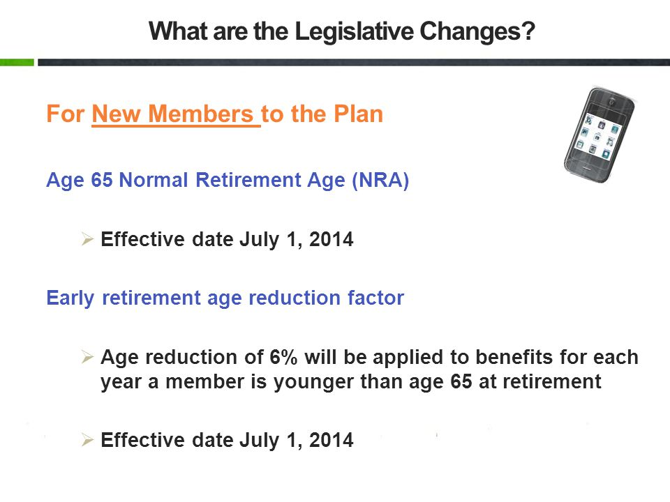 For New Members to the Plan Age 65 Normal Retirement Age (NRA) Effective date July 1, 2014 Early retirement age reduction factor Age reduction of 6% will be applied to benefits for each year a member is younger than age 65 at retirement Effective date July 1, 2014 What are the Legislative Changes