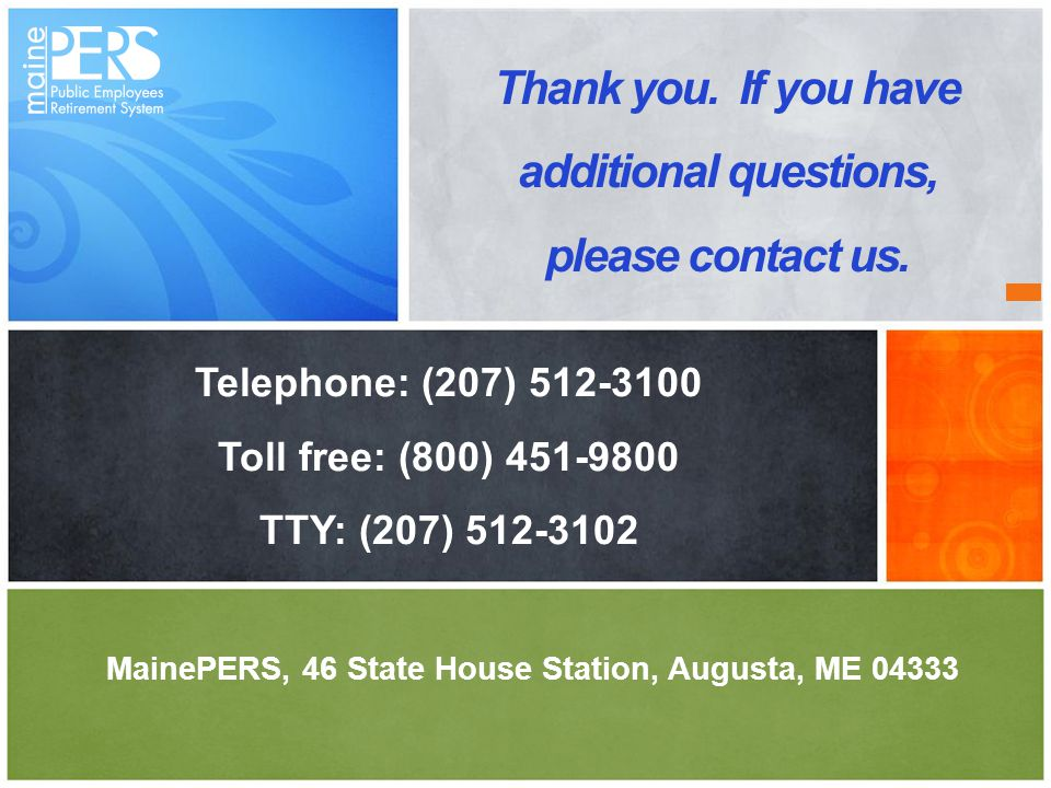 MainePERS, 46 State House Station, Augusta, ME 04333 Thank you. If you have additional questions, please contact us. Telephone: (207) 512-3100 Toll fr