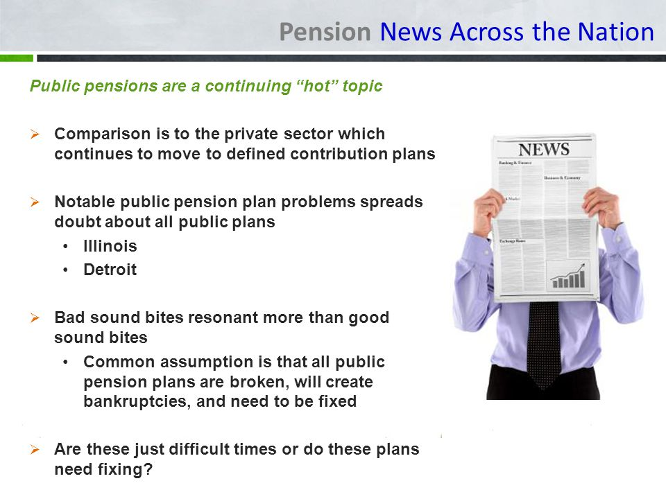 Pension News Across the Nation Pensions in the News Example - Morningstar*: Funding ratios continued to drop in 2012 Aggregate funding of 50 states and Puerto Rico was 72.6% High State - Wisconsin at 99.9% Low State - Illinois at 40.4% Puerto Rico lowest of all with aggregate of 11.2% funding Maine (State/Teacher) – 77% PLD – 87% How accurate are the numerous reports of funding status.