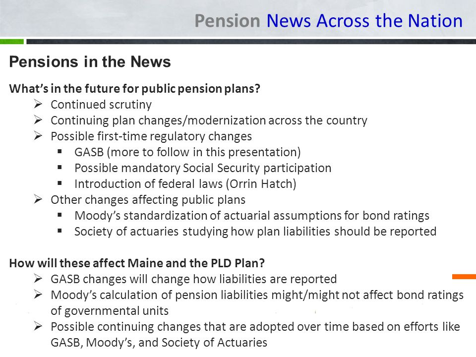 Pension News Across the Nation Pensions in the News Whats in the future for public pension plans? Continued scrutiny Continuing plan changes/moderniza
