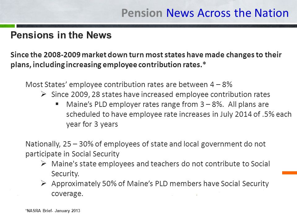 Pension News Across the Nation Pensions in the News Since the 2008-2009 market down turn most states have made changes to their plans, including increasing employee contribution rates.* Most States employee contribution rates are between 4 – 8% Since 2009, 28 states have increased employee contribution rates Maines PLD employer rates range from 3 – 8%.
