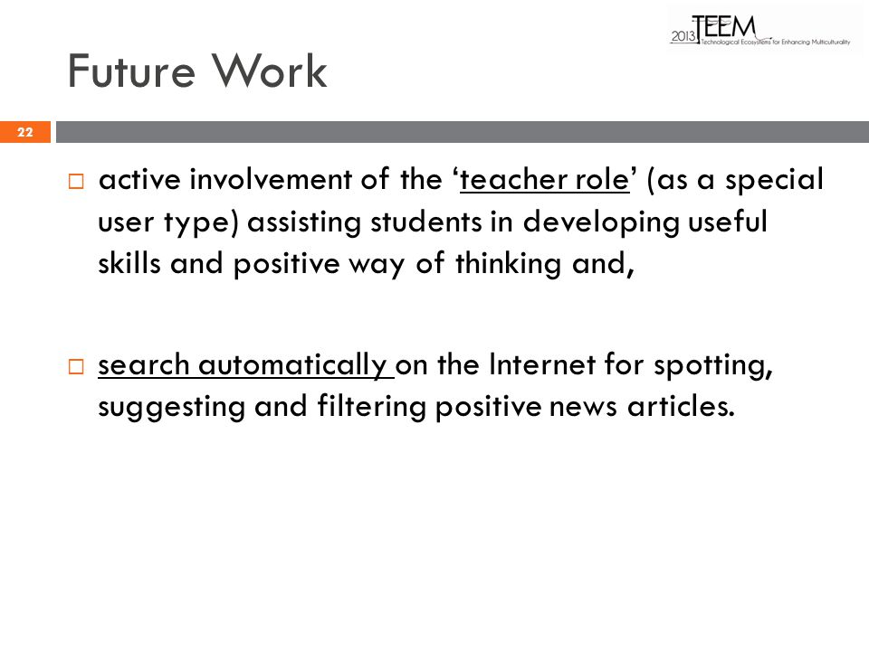 Future Work active involvement of the teacher role (as a special user type) assisting students in developing useful skills and positive way of thinking and, search automatically on the Internet for spotting, suggesting and filtering positive news articles.