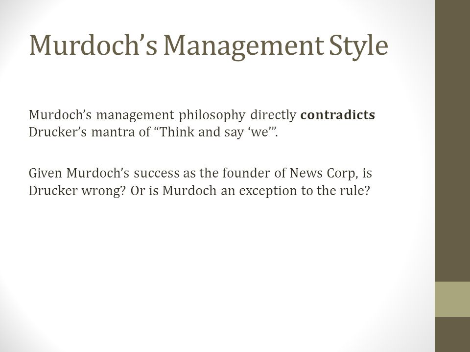 Murdochs Management Style Murdochs management philosophy directly contradicts Druckers mantra of Think and say we.