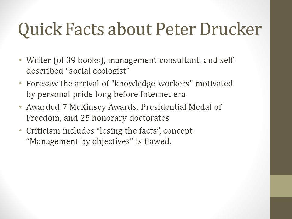 Quick Facts about Peter Drucker Writer (of 39 books), management consultant, and self- described social ecologist Foresaw the arrival of knowledge workers motivated by personal pride long before Internet era Awarded 7 McKinsey Awards, Presidential Medal of Freedom, and 25 honorary doctorates Criticism includes losing the facts, concept Management by objectives is flawed.