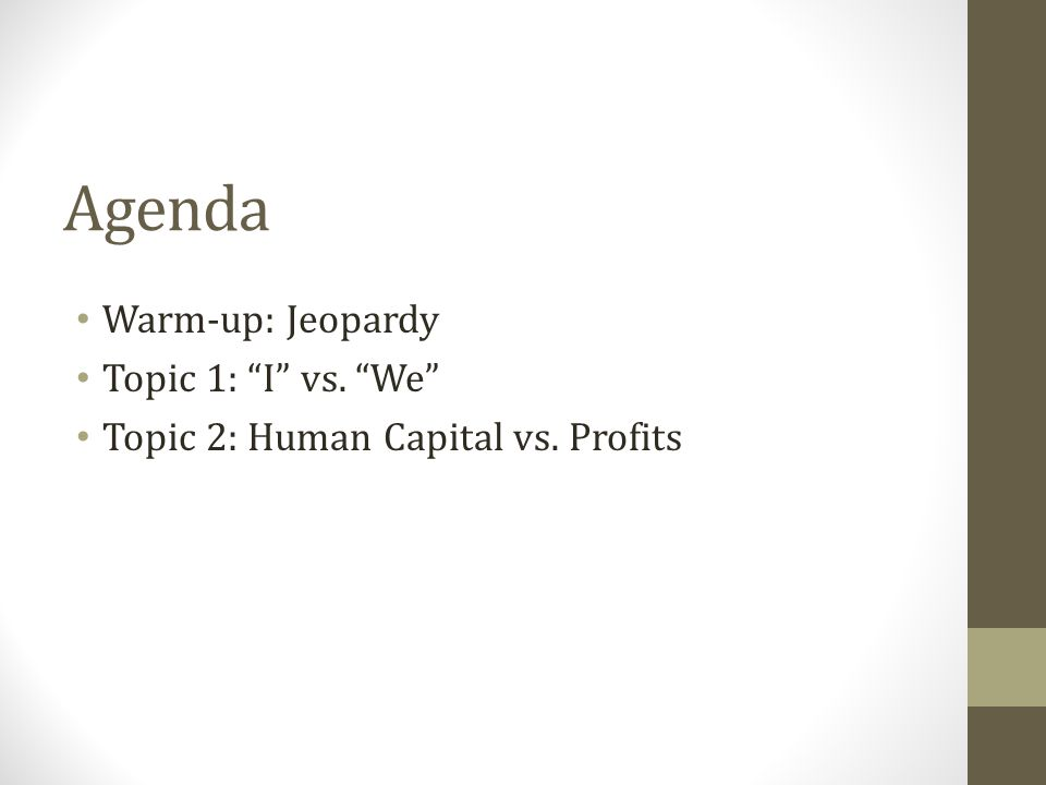 Agenda Warm-up: Jeopardy Topic 1: I vs. We Topic 2: Human Capital vs. Profits