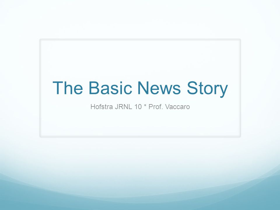 The Basic News Story Hofstra JRNL 10 * Prof. Vaccaro