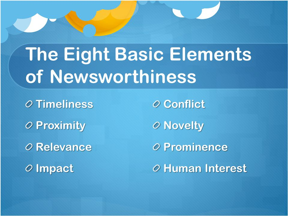 The Eight Basic Elements of Newsworthiness TimelinessProximityRelevanceImpact Conflict Novelty Prominence Human Interest