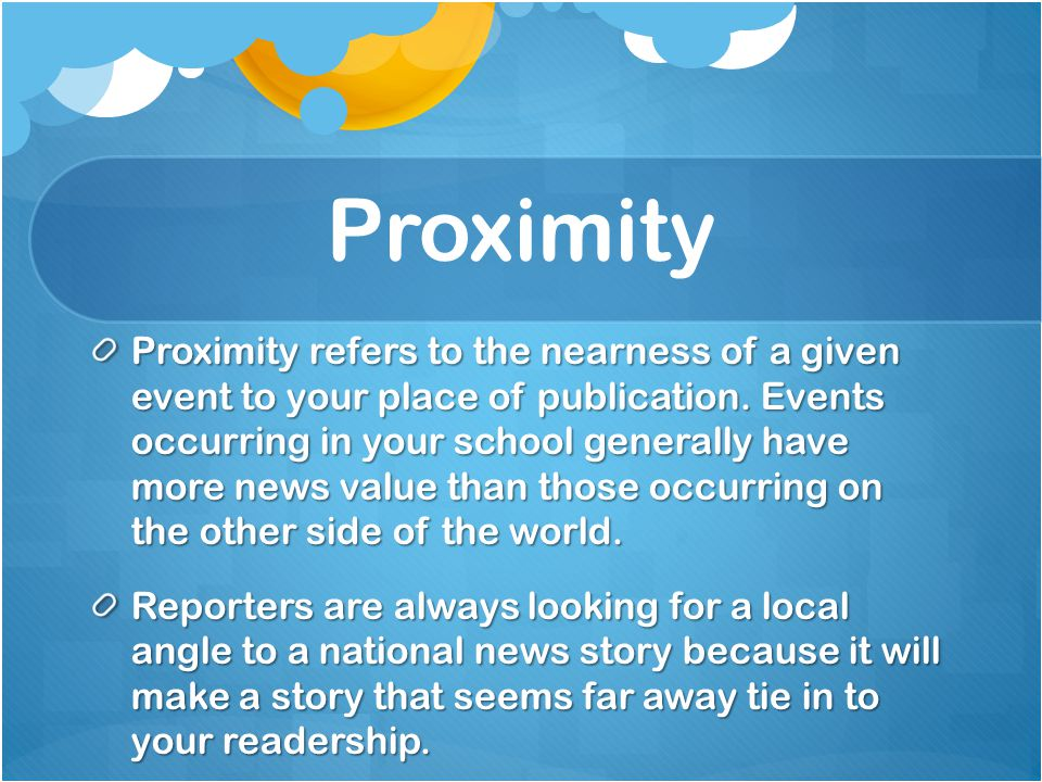 Proximity Proximity refers to the nearness of a given event to your place of publication.