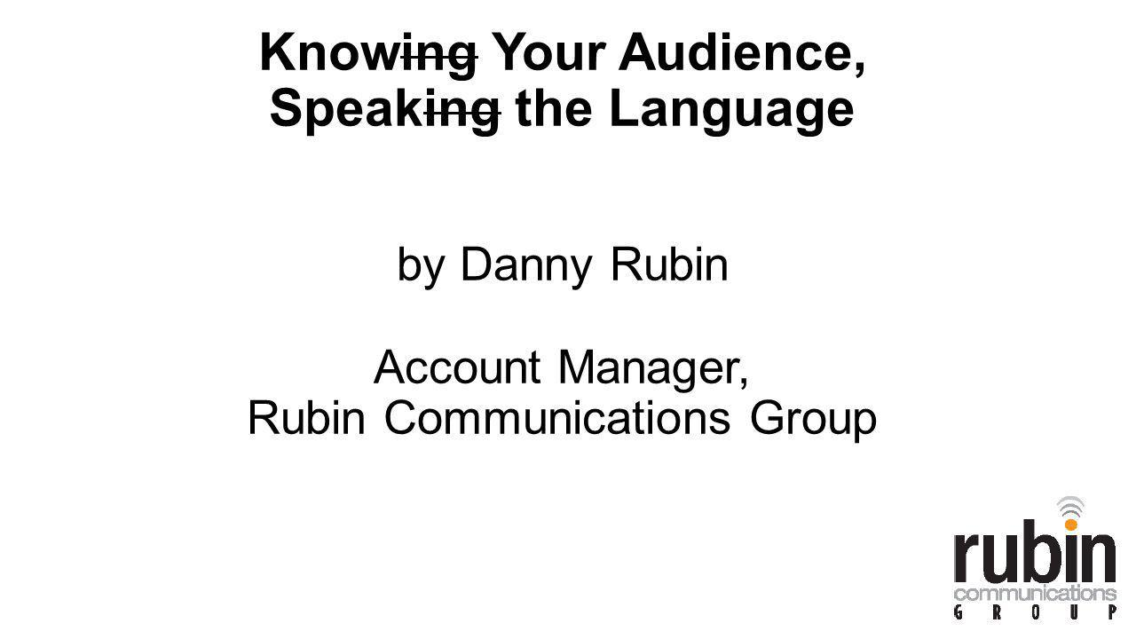 Knowing Your Audience, Speaking the Language by Danny Rubin Account Manager, Rubin Communications Group