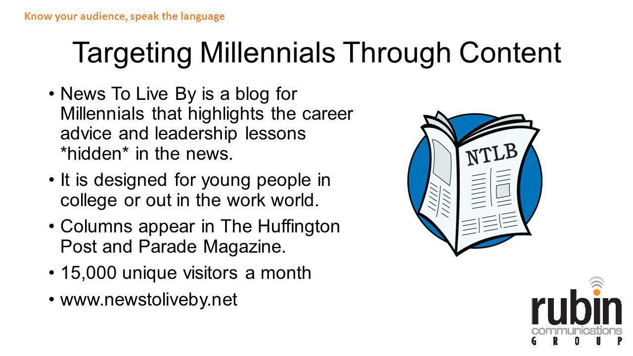 What it Takes to Reach the Millennial Audience Must be authentic (ME ME ME Generation column)ME ME ME Generation Lists are extremely popular (25 Things column)25 Things Everything needs to read quickly Happy over sad Power of sharable content Tips and tricks go a long way Consistency and clarity: always on topic Know your audience, speak the language