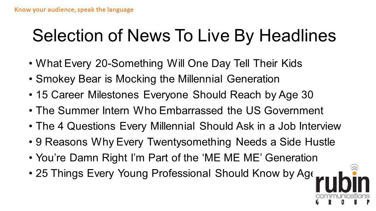 Selection of News To Live By Headlines What Every 20-Something Will One Day Tell Their Kids Smokey Bear is Mocking the Millennial Generation 15 Career Milestones Everyone Should Reach by Age 30 The Summer Intern Who Embarrassed the US Government The 4 Questions Every Millennial Should Ask in a Job Interview 9 Reasons Why Every Twentysomething Needs a Side Hustle Youre Damn Right Im Part of the ME ME ME Generation 25 Things Every Young Professional Should Know by Age 25 Know your audience, speak the language