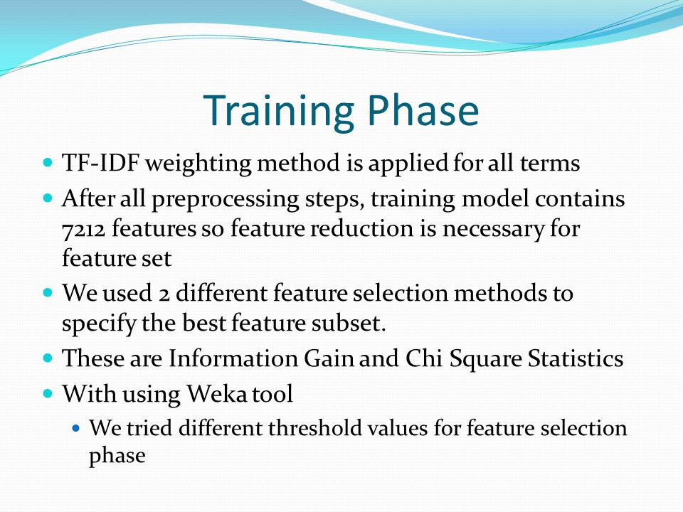 Training Phase TF-IDF weighting method is applied for all terms After all preprocessing steps, training model contains 7212 features so feature reduction is necessary for feature set We used 2 different feature selection methods to specify the best feature subset.
