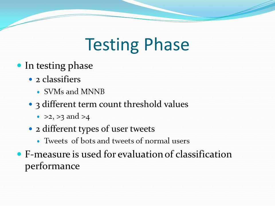 Testing Phase In testing phase 2 classifiers SVMs and MNNB 3 different term count threshold values >2, >3 and >4 2 different types of user tweets Tweets of bots and tweets of normal users F-measure is used for evaluation of classification performance