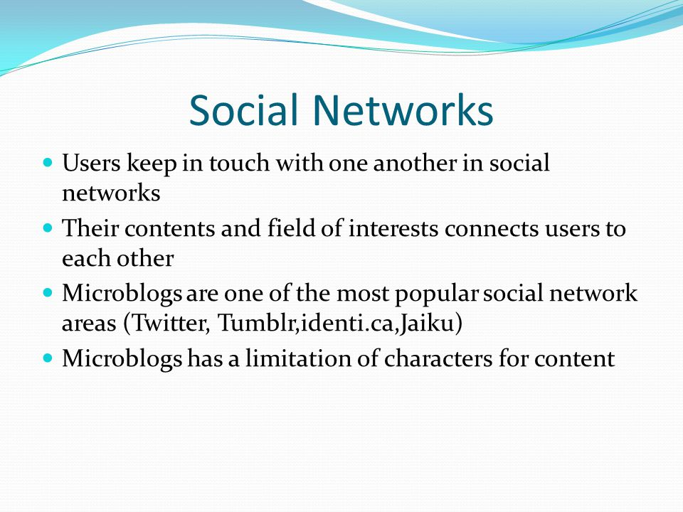 Social Networks Users keep in touch with one another in social networks Their contents and field of interests connects users to each other Microblogs