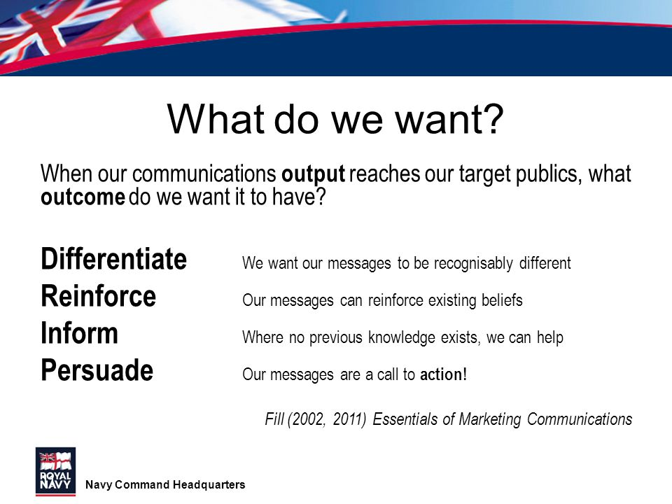 Navy Command Headquarters What do we want? When our communications output reaches our target publics, what outcome do we want it to have? Differentiat