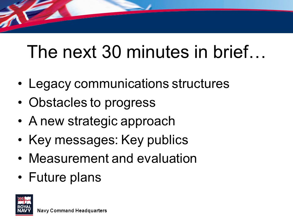 Navy Command Headquarters The next 30 minutes in brief… Legacy communications structures Obstacles to progress A new strategic approach Key messages: