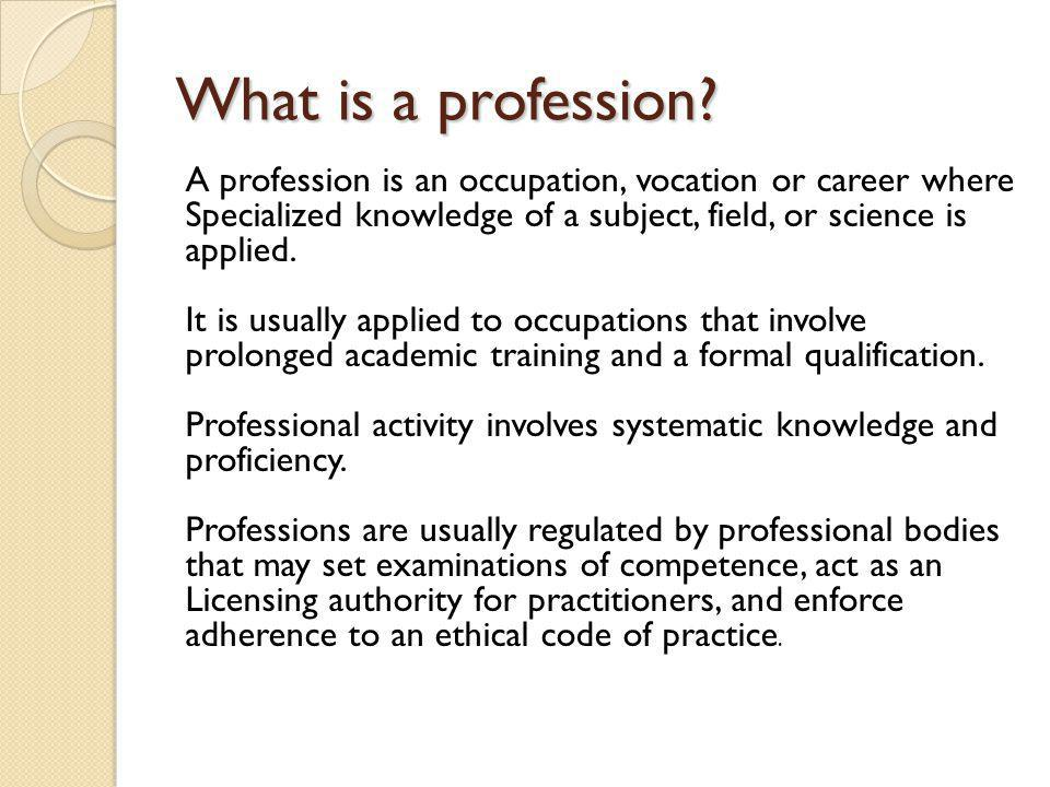What is a profession? A profession is an occupation, vocation or career where Specialized knowledge of a subject, field, or science is applied. It is