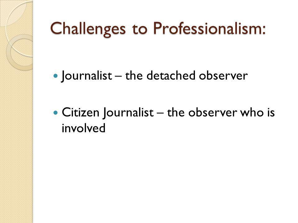 Challenges to Professionalism: Journalist – the detached observer Citizen Journalist – the observer who is involved