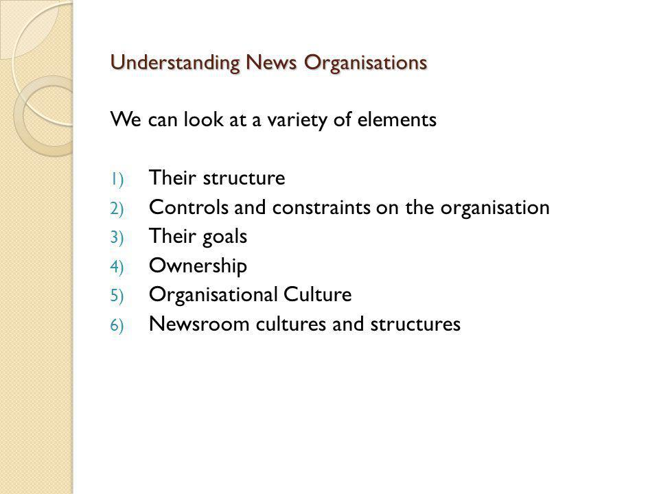 Understanding News Organisations We can look at a variety of elements 1) Their structure 2) Controls and constraints on the organisation 3) Their goal