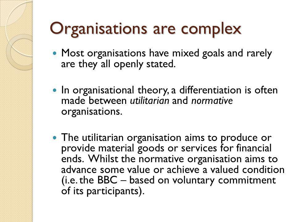 Organisations are complex Most organisations have mixed goals and rarely are they all openly stated.