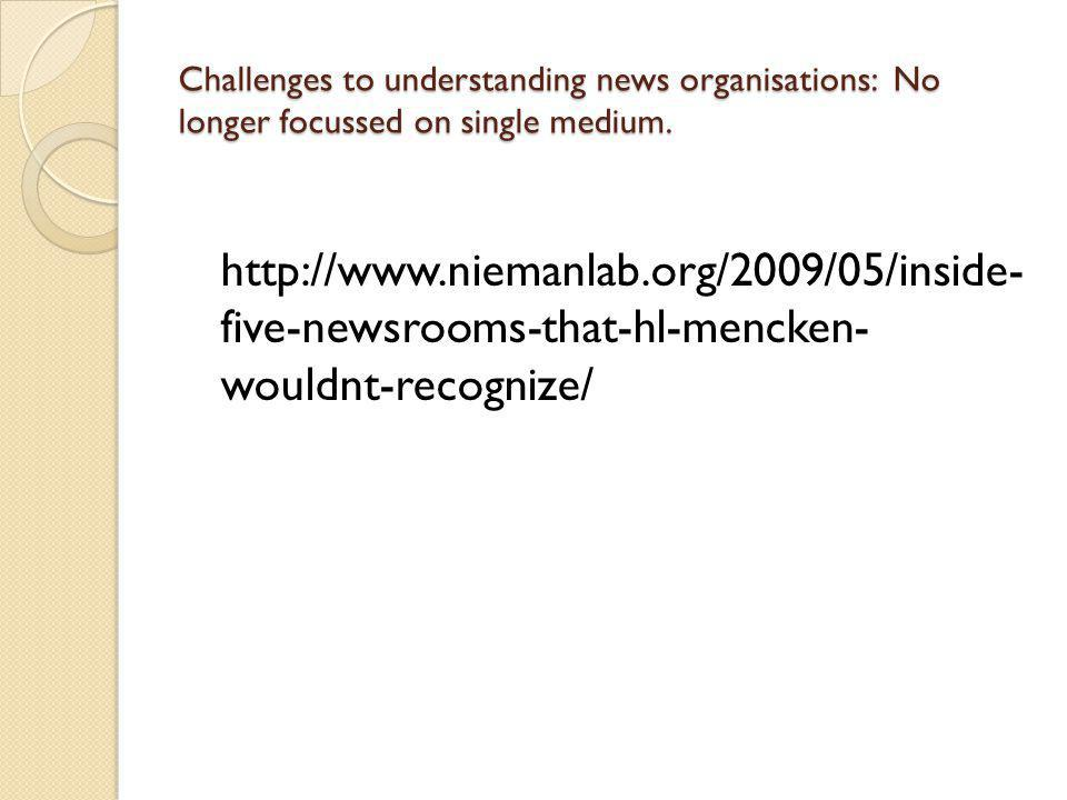 Challenges to understanding news organisations: No longer focussed on single medium. http://www.niemanlab.org/2009/05/inside- five-newsrooms-that-hl-m
