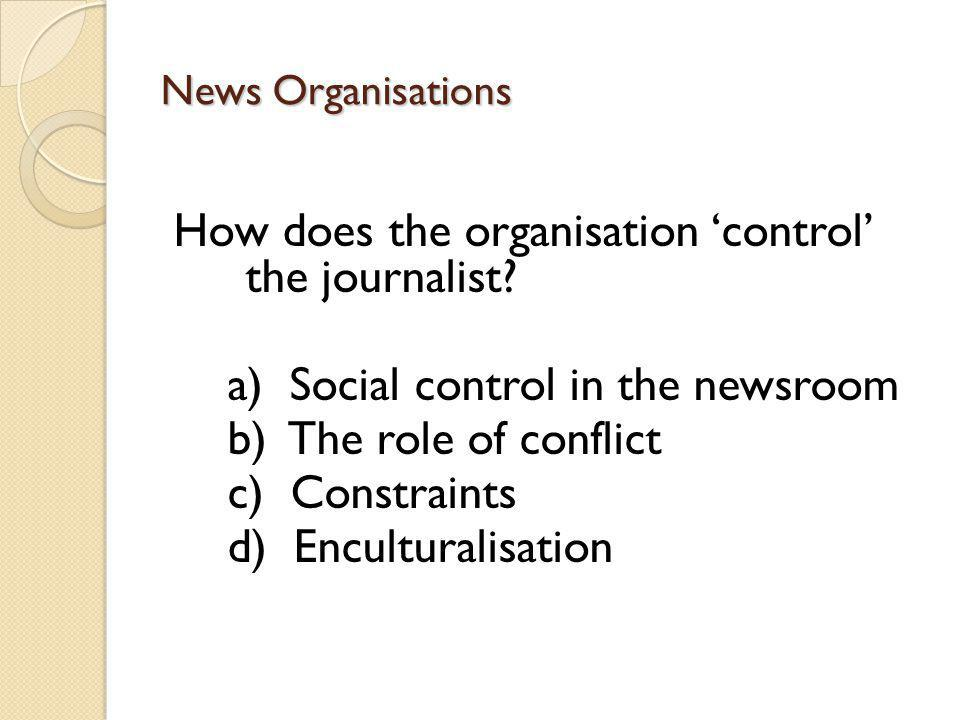 News Organisations How does the organisation control the journalist.