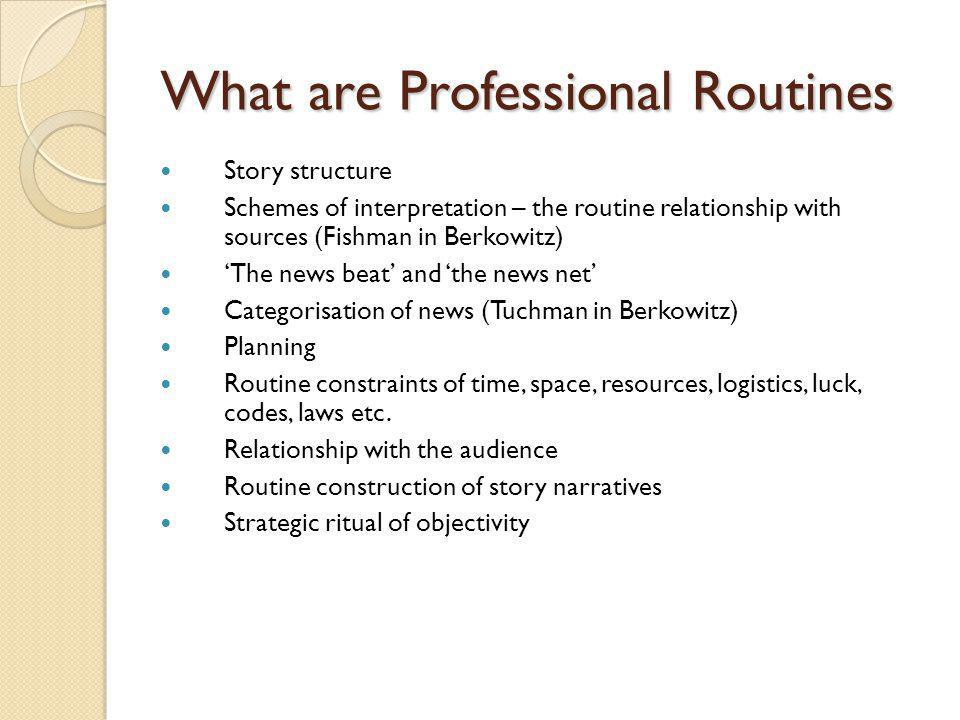 What are Professional Routines Story structure Schemes of interpretation – the routine relationship with sources (Fishman in Berkowitz) The news beat and the news net Categorisation of news (Tuchman in Berkowitz) Planning Routine constraints of time, space, resources, logistics, luck, codes, laws etc.