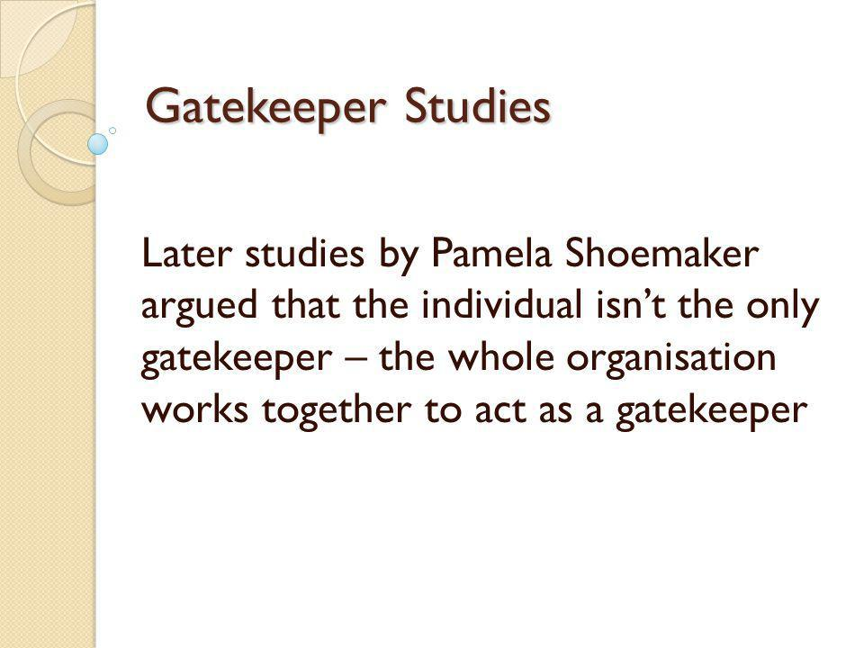 Gatekeeper Studies Later studies by Pamela Shoemaker argued that the individual isnt the only gatekeeper – the whole organisation works together to ac