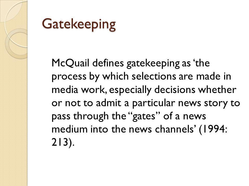 Gatekeeping McQuail defines gatekeeping as the process by which selections are made in media work, especially decisions whether or not to admit a particular news story to pass through the gates of a news medium into the news channels (1994: 213).