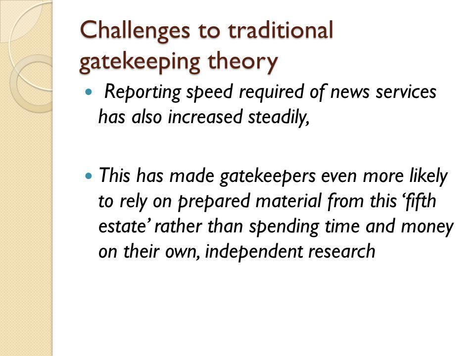 Challenges to traditional gatekeeping theory Reporting speed required of news services has also increased steadily, This has made gatekeepers even mor