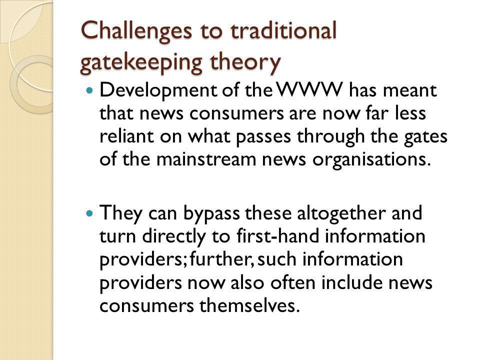 Challenges to traditional gatekeeping theory Development of the WWW has meant that news consumers are now far less reliant on what passes through the