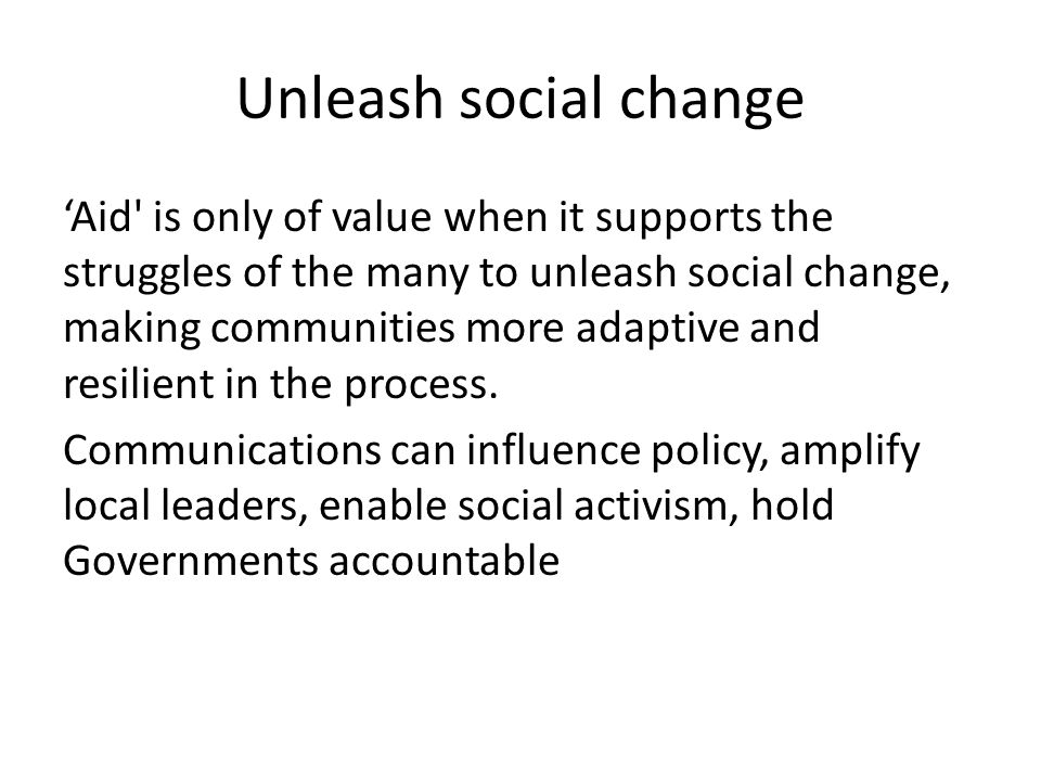 Unleash social change Aid is only of value when it supports the struggles of the many to unleash social change, making communities more adaptive and resilient in the process.