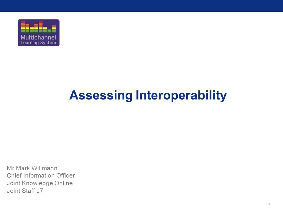 1 Assessing Interoperability Mr Mark Willmann Chief Information Officer Joint Knowledge Online Joint Staff J7
