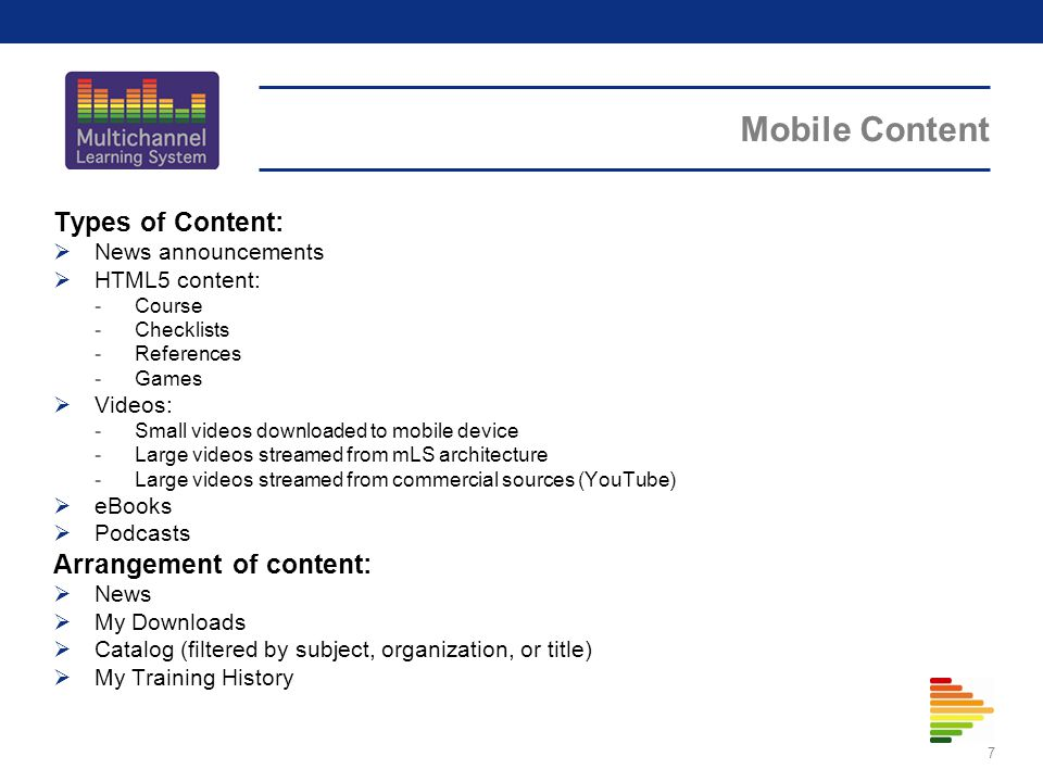 Mobile Content 7 Types of Content: News announcements HTML5 content: -Course -Checklists -References -Games Videos: -Small videos downloaded to mobile device -Large videos streamed from mLS architecture -Large videos streamed from commercial sources (YouTube) eBooks Podcasts Arrangement of content: News My Downloads Catalog (filtered by subject, organization, or title) My Training History