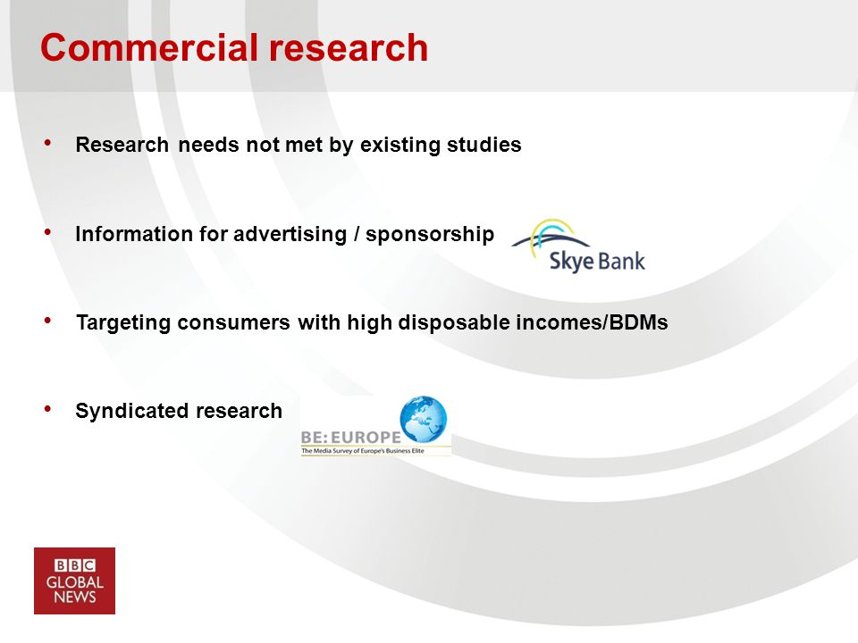 Commercial research Research needs not met by existing studies Information for advertising / sponsorship Targeting consumers with high disposable inco