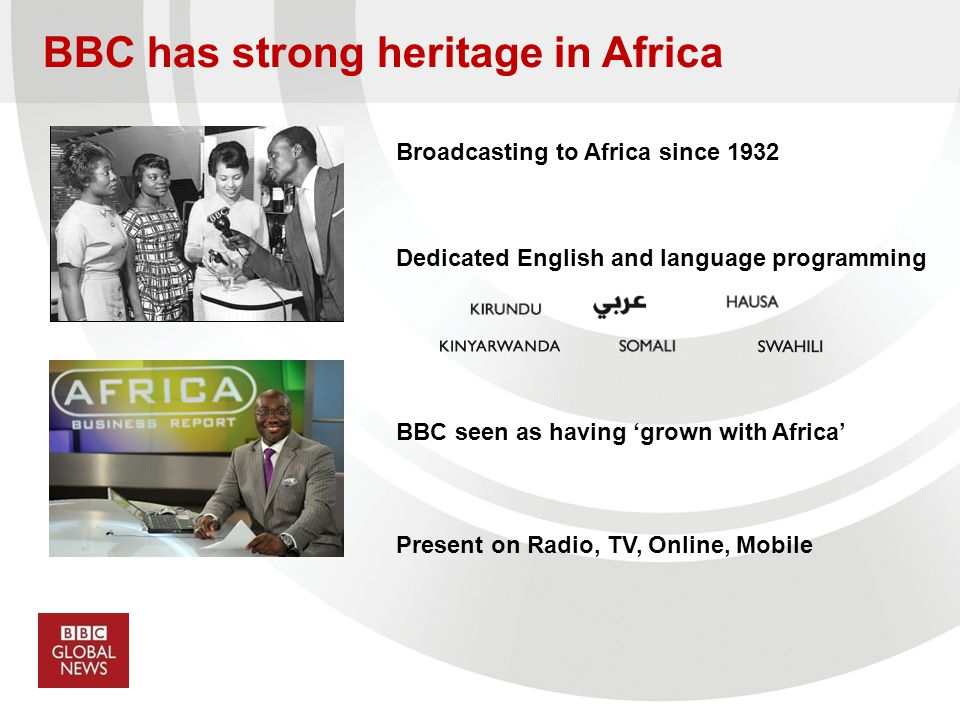 BBC has strong heritage in Africa Broadcasting to Africa since 1932 Dedicated English and language programming BBC seen as having grown with Africa Pr