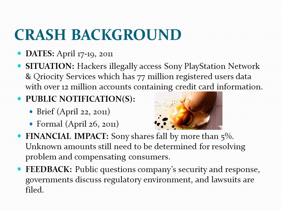 CRASH BACKGROUND DATES: April 17-19, 2011 SITUATION: Hackers illegally access Sony PlayStation Network & Qriocity Services which has 77 million regist