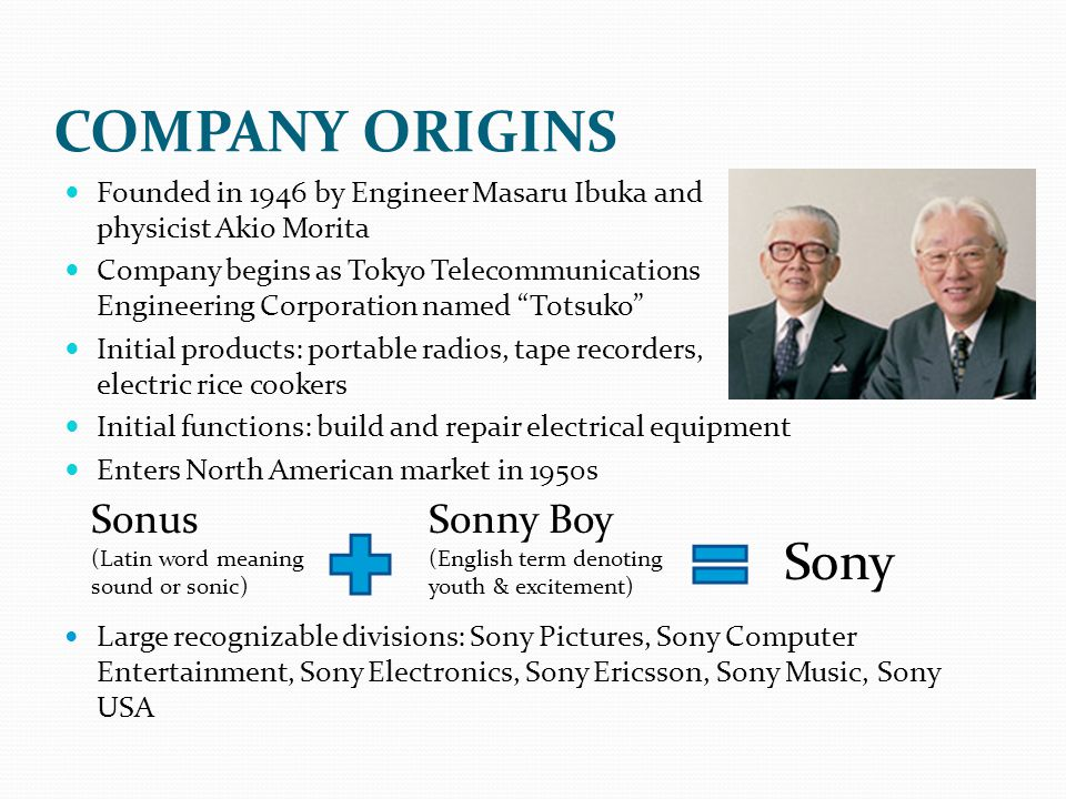COMPANY ORIGINS Founded in 1946 by Engineer Masaru Ibuka and physicist Akio Morita Company begins as Tokyo Telecommunications Engineering Corporation