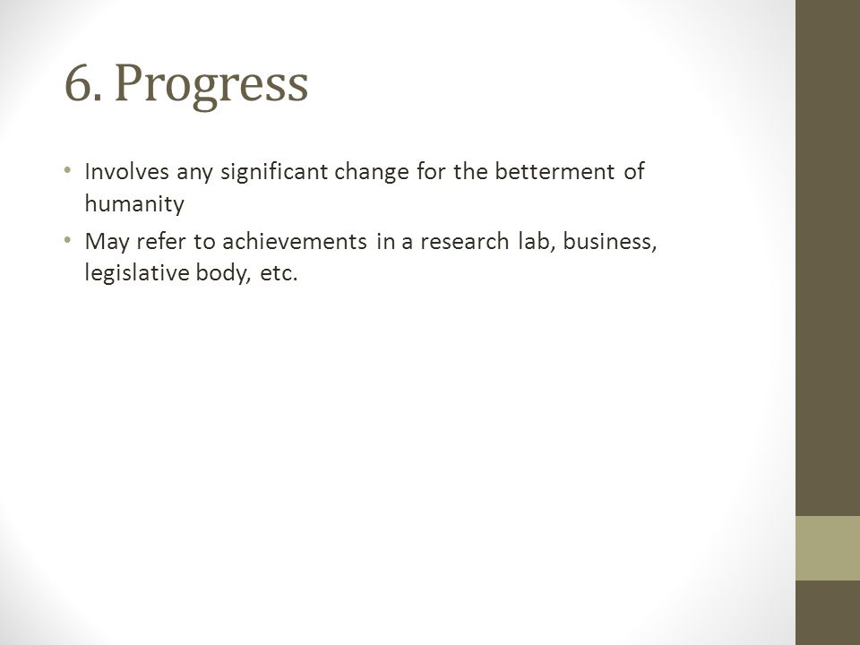 6. Progress Involves any significant change for the betterment of humanity May refer to achievements in a research lab, business, legislative body, et