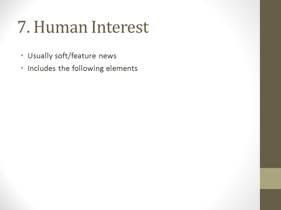 7. Human Interest Usually soft/feature news Includes the following elements