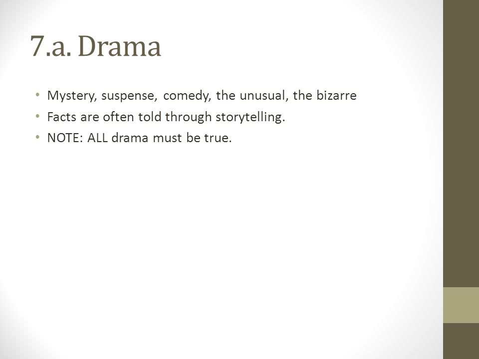 7.a. Drama Mystery, suspense, comedy, the unusual, the bizarre Facts are often told through storytelling. NOTE: ALL drama must be true.